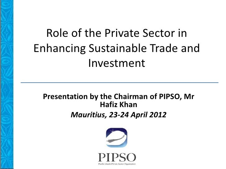 Role of the Private Sector inEnhancing Sustainable Trade and           Investment Presentation by the Chairman of PIPSO, M...