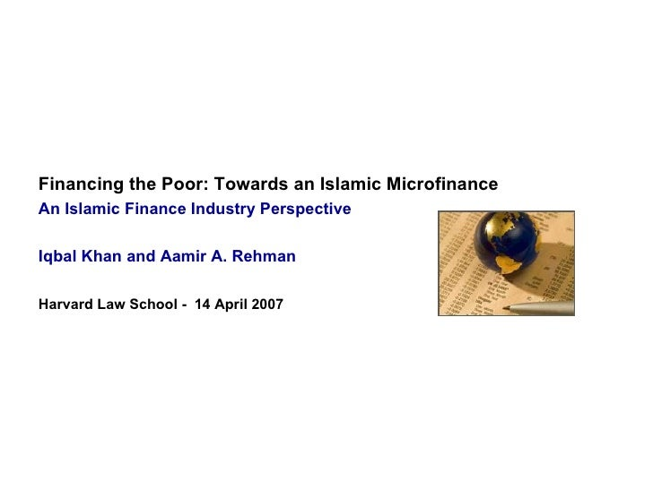 Financing the Poor: Towards an Islamic Microfinance   An Islamic Finance Industry Perspective Iqbal Khan and Aamir A. Rehm...