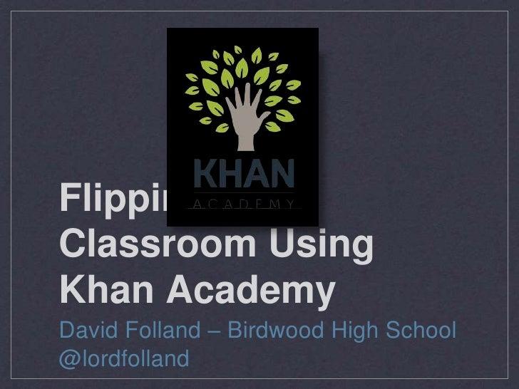 Flipping theClassroom UsingKhan AcademyDavid Folland – Birdwood High School@lordfolland