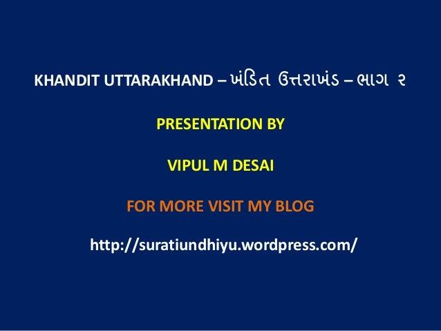 KHANDIT UTTARAKHAND – ખંડિત ઉત્તરાખંિ – ભાગ ૨ PRESENTATION BY VIPUL M DESAI FOR MORE VISIT MY BLOG http://suratiundhiyu.wo...