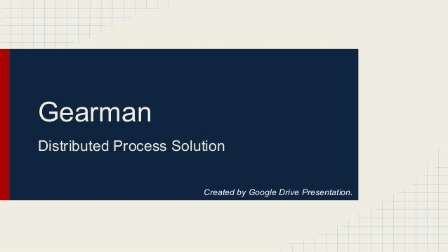 Gearman Distributed Process Solution Created by Google Drive Presentation.