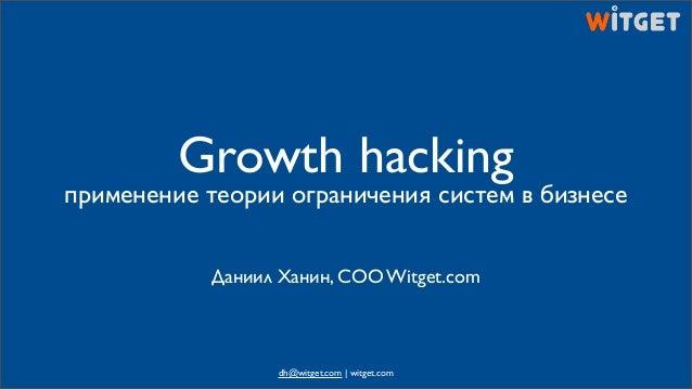 Growth hacking применение теории ограничения систем в бизнесе Даниил Ханин, COO Witget.com dh@witget.com | witget.com