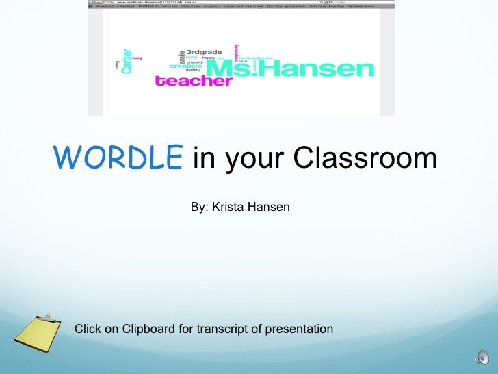 WORDLE  in your Classroom  By: Krista Hansen Click on Clipboard for transcript of presentation
