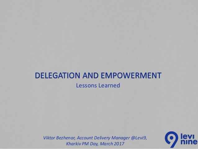 Lessons Learned DELEGATION AND EMPOWERMENT Viktor Bezhenar, Account Delivery Manager @Levi9, Kharkiv PM Day, March 2017