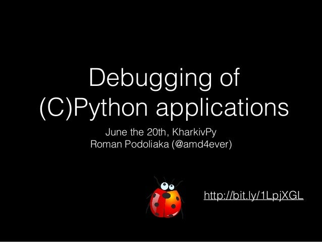 Debugging of (C)Python applications June the 20th, KharkivPy Roman Podoliaka (@amd4ever) http://bit.ly/1LpjXGL