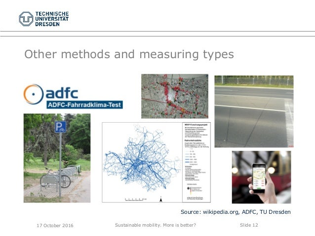 Sustainable mobility. More is better? Slide 12 Other methods and measuring types Source: wikipedia.org, ADFC, TU Dresden 1...