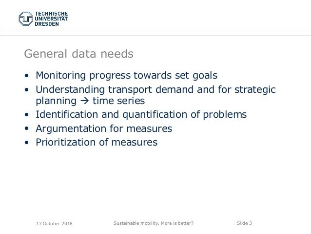 Sustainable mobility. More is better? Slide 3 General data needs 17 October 2016 • Monitoring progress towards set goals •...