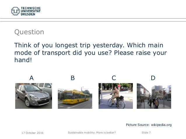 Sustainable mobility. More is better? Slide 7 Question Think of you longest trip yesterday. Which main mode of transport d...