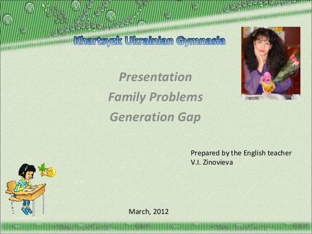 Presentation Family Problems Generation Gap Prepared by the English teacher V.I. Zinovieva  March, 2012 http://aida.ucoz.r...