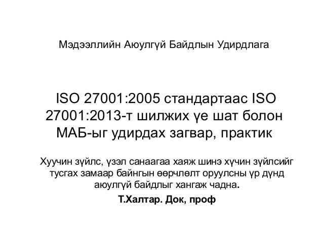 Мэдээллийн Аюулгүй Байдлын Удирдлага ISO 27001:2005 стандартаас ISO 27001:2013-т шилжих үе шат болон МАБ-ыг удирдах загвар...