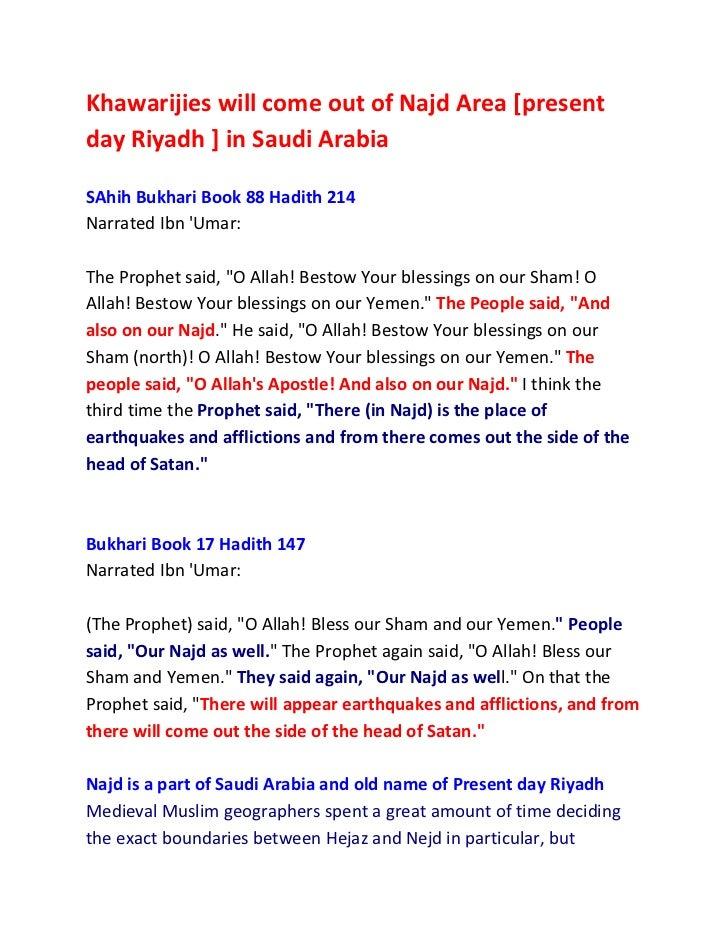 Khawarijies will come out of Najd Area [presentday Riyadh ] in Saudi ArabiaSAhih Bukhari Book 88 Hadith 214Narrated Ibn Um...