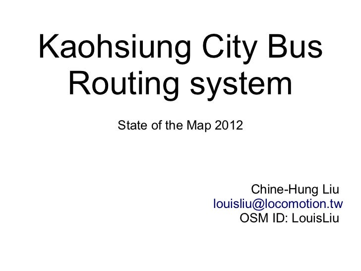 Kaohsiung City Bus Routing system     State of the Map 2012                            Chine-Hung Liu                    l...