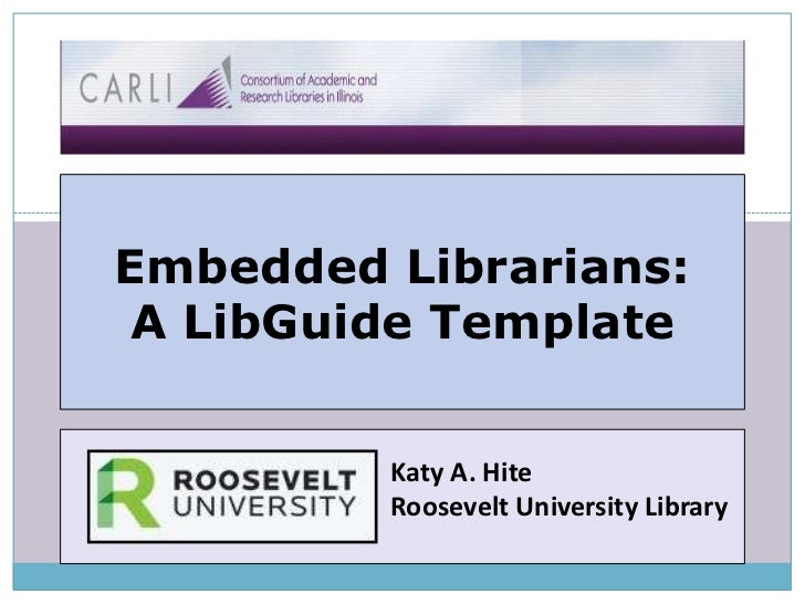 Embedded Librarians:A LibGuide Template<br />Katy A. Hite<br />Roosevelt University Library<br />