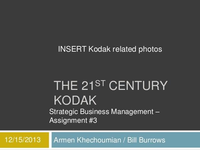 INSERT Kodak related photos  THE 21ST CENTURY KODAK Strategic Business Management – Assignment #3 12/15/2013  Armen Khecho...