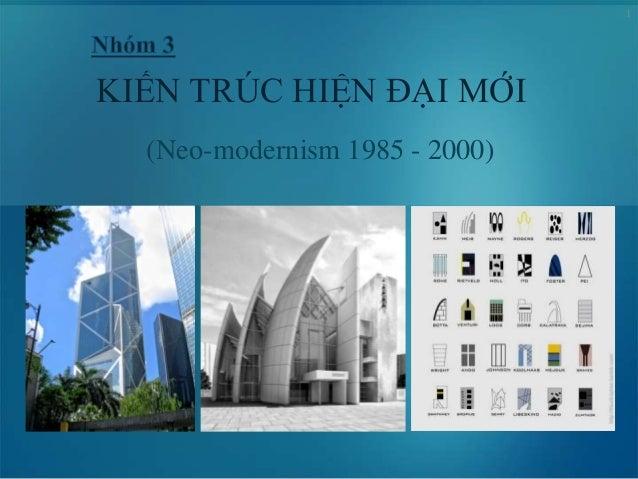 1 KIẾN TRÚC HIỆN ĐẠI MỚI (Neo-modernism 1985 - 2000)