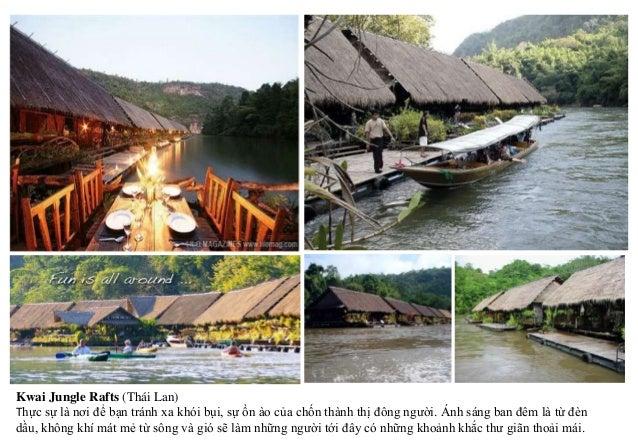 Kwai Jungle Rafts (Thái Lan) Thực sự là nơi để bạn tránh xa khói bụi, sự ồn ào của chốn thành thị đông người. Ánh sáng ban...