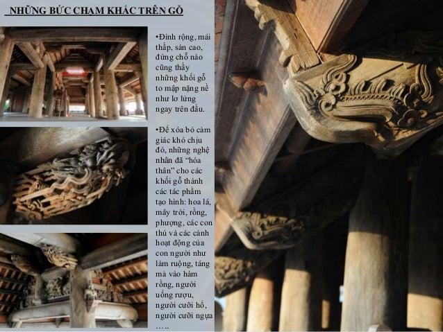 •Hệ thống cột cái ở gian chính điện đình được làm bằng gỗ quí như: gỗ lim, Giáng hương … •Các kiến trúc gỗ trong đình là n...