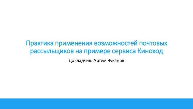 Практика применения возможностей почтовых рассыльщиков на примере сервиса Киноход Докладчик: Артём Чуканов