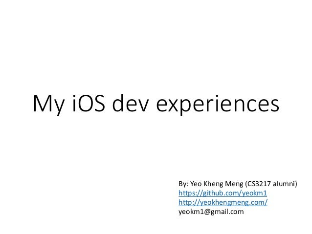 My iOS dev experiences By: Yeo Kheng Meng (CS3217 alumni) https://github.com/yeokm1 http://yeokhengmeng.com/ yeokm1@gmail....