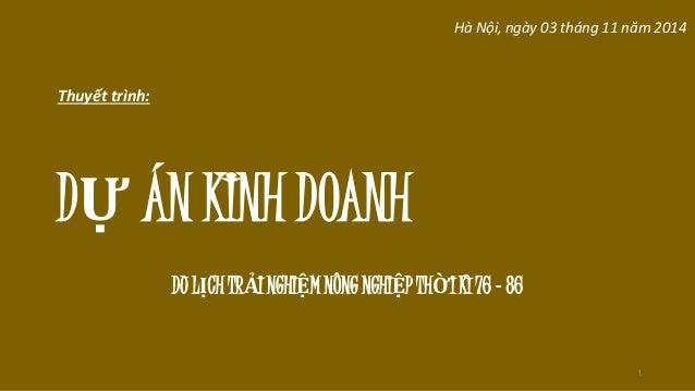 Thuyết trình:  DỰ ÁN KINH DOANH  Hà Nội, ngày 03 tháng 11 năm 2014  1  DU LỊCH TRẢI NGHIỆM NÔNG NGHIỆP THỜI KÌ 76 - 86