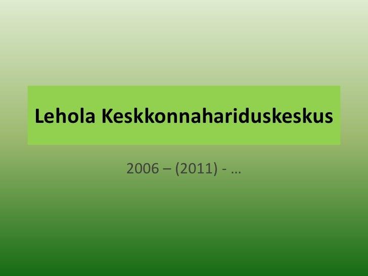 Lehola Keskkonnahariduskeskus<br />2006 – (2011) - …<br />