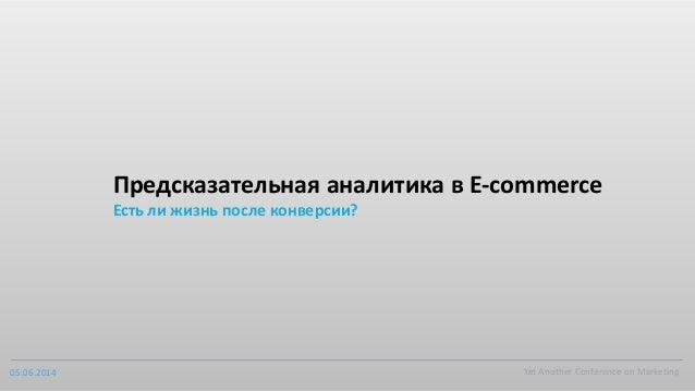 05.06.2014 Yet  Another  Conference  on  Marketing Предсказательная  аналитика  в  E-‐commerce Есть  ли ...