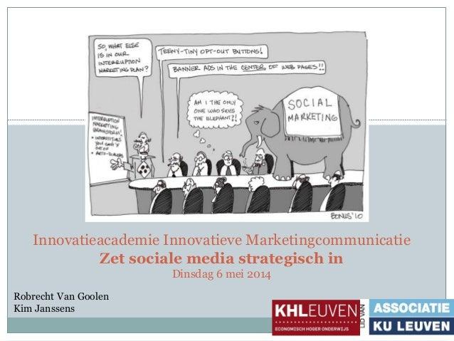Innovatieacademie Innovatieve Marketingcommunicatie Zet sociale media strategisch in Dinsdag 6 mei 2014 Robrecht Van Goole...