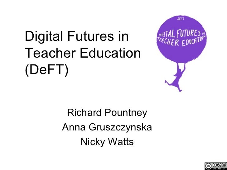 Digital Futures inTeacher Education(DeFT)      Richard Pountney     Anna Gruszczynska         Nicky Watts