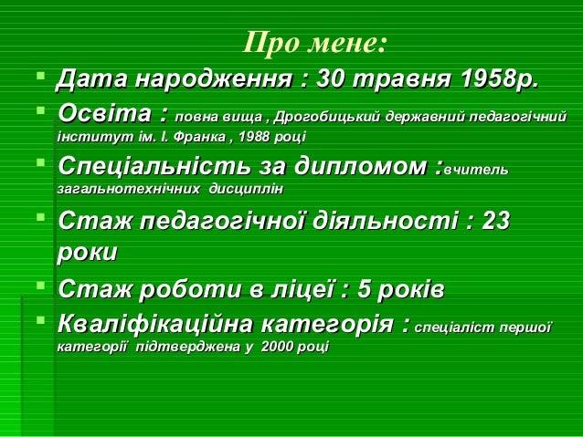 Про мене:  Дата народження : 30 травня 1958р.Дата народження : 30 травня 1958р.  Освіта :Освіта : повна вища , Дрогобиць...