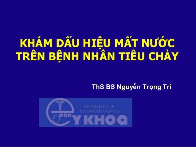 KHÁM DẤU HIỆU MẤT NƯỚC TRÊN BỆNH NHÂN TIÊU CHẢY ThS BS Nguyễn Trọng Trí
