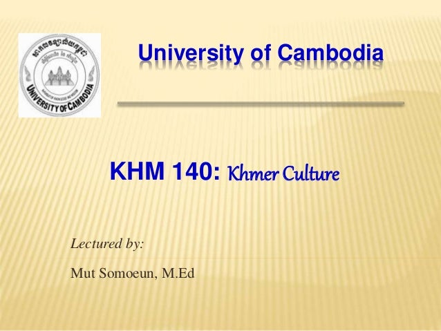 University of Cambodia Lectured by: Mut Somoeun, M.Ed KHM 140: Khmer Culture