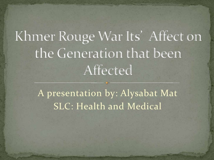 A presentation by: Alysabat Mat<br />SLC: Health and Medical<br />Khmer Rouge War Its'  Affect on the Generation that been...