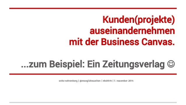 Kunden(projekte)  auseinandernehmen  mit der Business Canvas.  ...zum Beispiel: Ein Zeitungsverlag J  anke nehrenberg | @...