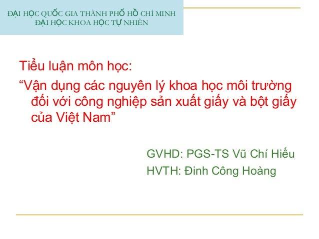 """Tiểu luận môn học: """"Vận dụng các nguyên lý khoa học môi trường đối với công nghiệp sản xuất giấy và bột giấy của Việt Nam""""..."""