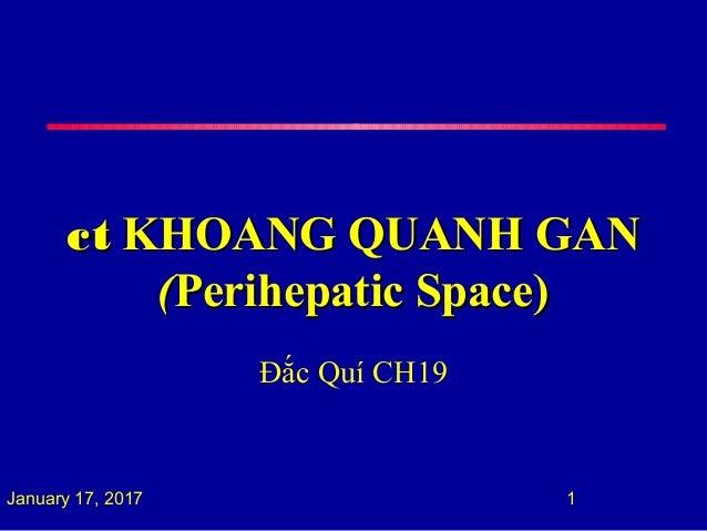 ctct KHOANG QUANH GANKHOANG QUANH GAN ((Perihepatic Space)Perihepatic Space) Đắc Quí CH19 January 17, 2017 1