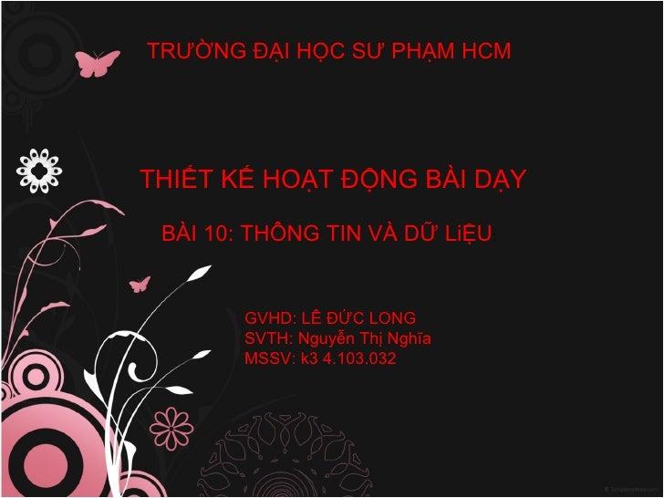 THIẾT KẾ HOẠT ĐỘNG BÀI DẠY BÀI 10: THÔNG TIN VÀ DỮ LiỆU : GVHD: LÊ ĐỨC LONG SVTH: Nguyễn Thị Nghĩa MSSV: k3 4.103.032 TRƯỜ...