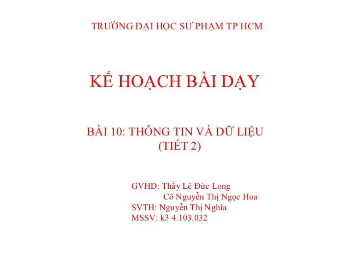 KẾ HOẠCH BÀI DẠY BÀI 10: THÔNG TIN VÀ DỮ LIỆU (TIẾT 2) GVHD: Thầy Lê Đức Long Cô Nguyễn Thị Ngọc Hoa SVTH: Nguyễn Thị Nghĩ...