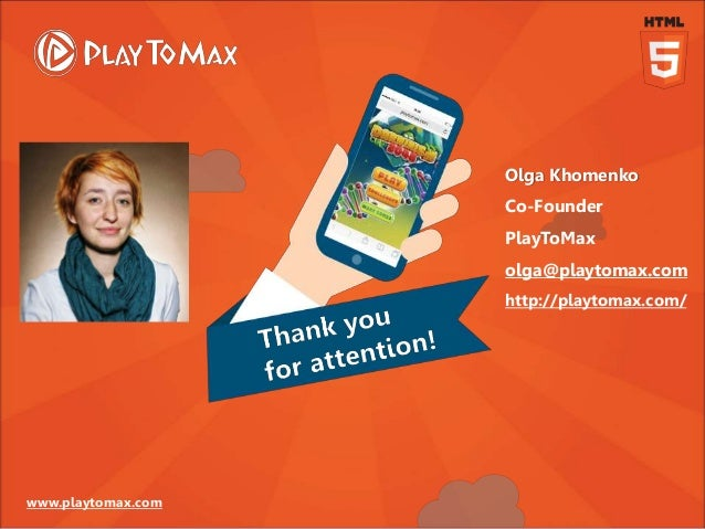 www.playtomax.com Olga Khomenko Co-Founder PlayToMax olga@playtomax.com http://playtomax.com/