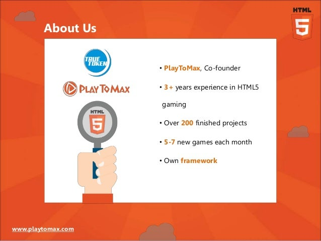 www.playtomax.com • PlayToMax, Co-founder • 3+ years experience in HTML5 gaming • Over 200 finished projects • 5-7 new gam...