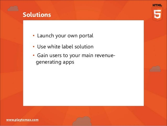 www.playtomax.com • Launch your own portal • Use white label solution • Gain users to your main revenue- generating apps S...