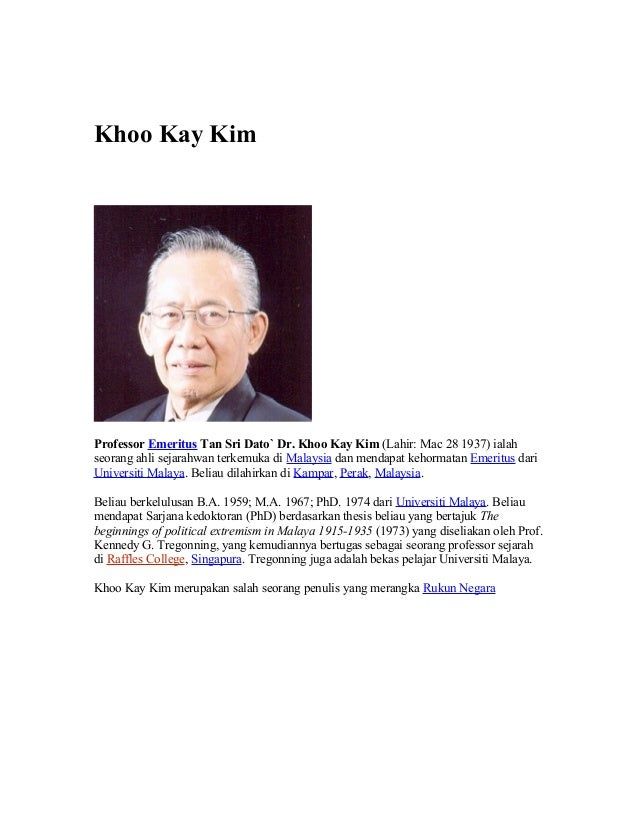 Khoo Kay Kim Professor Emeritus Tan Sri Dato` Dr. Khoo Kay Kim (Lahir: Mac 28 1937) ialah seorang ahli sejarahwan terkemuk...