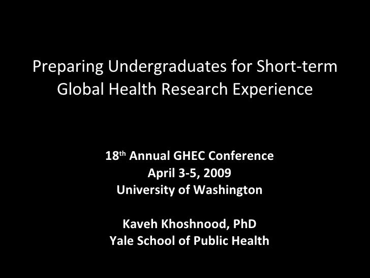 Preparing Undergraduates for Short-term Global Health Research Experience 18 th  Annual GHEC Conference April 3-5, 2009 Un...