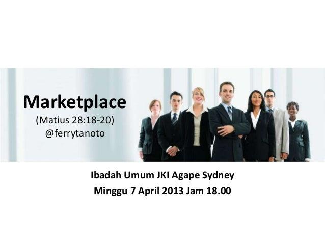 Marketplace (Matius 28:18-20)   @ferrytanoto            Ibadah Umum JKI Agape Sydney             Minggu 7 April 2013 Jam 1...