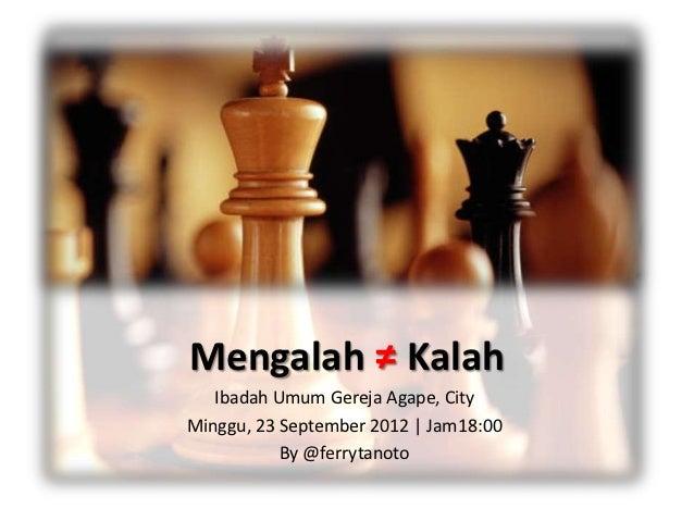 Mengalah ≠ Kalah   Ibadah Umum Gereja Agape, CityMinggu, 23 September 2012 | Jam18:00           By @ferrytanoto