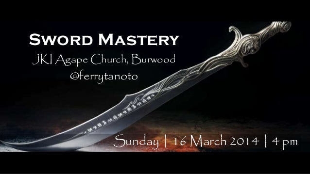 Sword Mastery JKI Agape Church, Burwood @ferrytanoto Sunday | 16 March 2014 | 4 pm