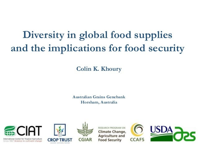 Diversity in global food supplies and the implications for food security Colin K. Khoury Australian Grains Genebank Horsha...