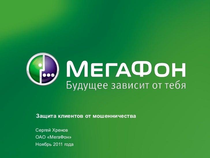 Защита клиентов от мошенничестваСергей ХреновОАО «МегаФон»Ноябрь 2011 года