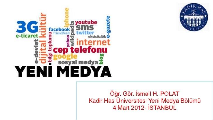 Öğr. Gör. İsmail H. POLATKadir Has Üniversitesi Yeni Medya Bölümü         4 Mart 2012- İSTANBUL