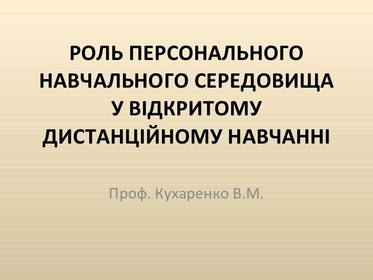 РОЛЬ ПЕРСОНАЛЬНОГО НАВЧАЛЬНОГО СЕРЕДОВИЩА У ВІДКРИТОМУ ДИСТАНЦІЙНОМУ НАВЧАННІ Проф. Кухаренко В.М.