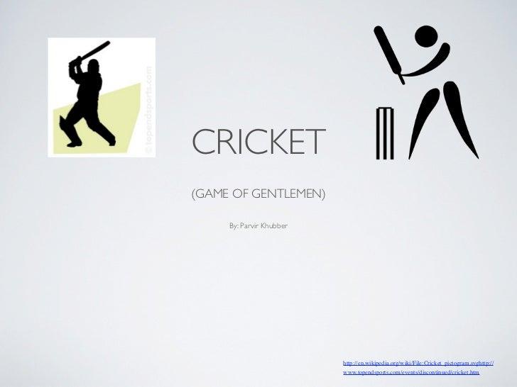 CRICKET(GAME OF GENTLEMEN)     By: Parvir Khubber                          http://en.wikipedia.org/wiki/File:Cricket_picto...